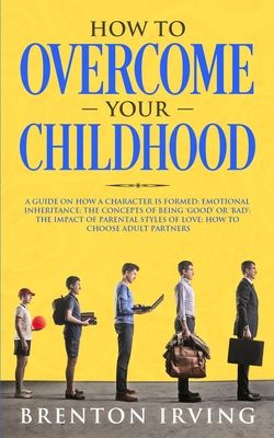 How to Overcome Your Childhood: A Guide on How a Character Is Formed; Emotional Inheritance; the Concepts of Being 'Good' or 'Bad'; the Impact of Pare Cover Image