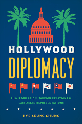 Hollywood Diplomacy: Film Regulation, Foreign Relations, and East Asian Representations Cover Image
