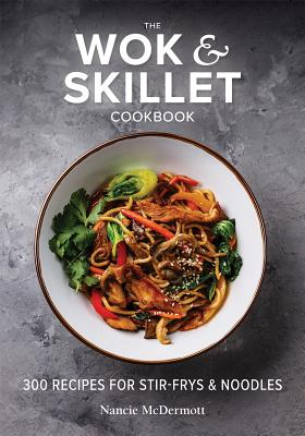 The Wok and Skillet Cookbook: 300 Recipes for Stir-Frys and Noodles Cover Image