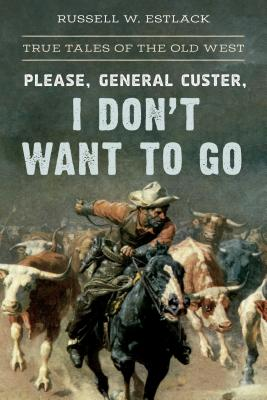 Please, General Custer, I Don't Want to Go: True Tales of the Old West Cover Image