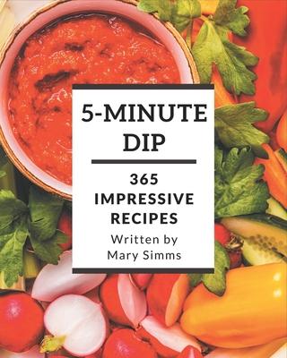 365 Impressive 5-Minute Dip Recipes: Best 5-Minute Dip Cookbook for Dummies Cover Image