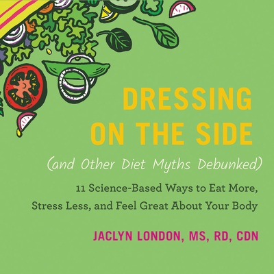 Dressing on the Side (and Other Diet Myths Debunked): 11 Science-Based Ways to Eat More, Stress Less, and Feel Great about Your Body Cover Image