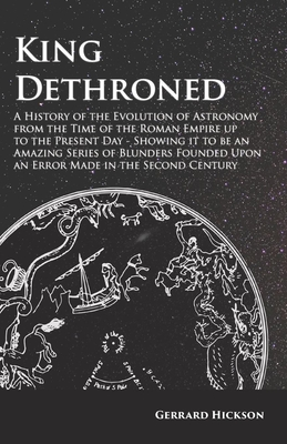 King Dethroned - A History of the Evolution of Astronomy from the Time of the Roman Empire up to the Present Day - Showing it to be an Amazing Series Cover Image