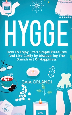 Hygge: How To Enjoy Life's Simple Pleasures And Live Cozily by Discovering The Danish Art Of Happiness Cover Image