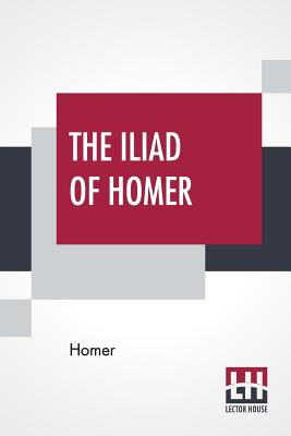 The Iliad Of Homer: Rendered Into English Prose For The Use Of Those Who Cannot Read The Original By Samuel Butler Cover Image