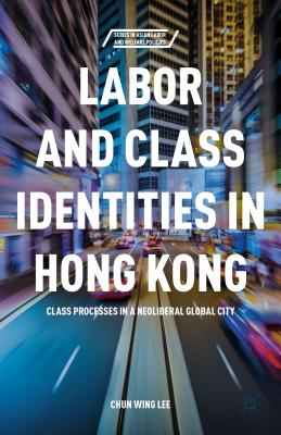 Labor and Class Identities in Hong Kong: Class Processes in a Neoliberal Global City Cover Image