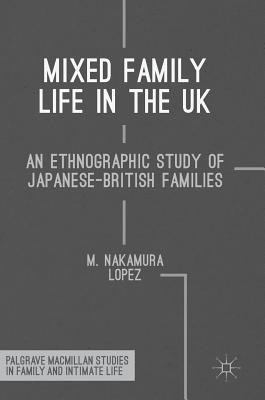 Mixed Family Life in the UK: An Ethnographic Study of Japanese-British Families (Palgrave MacMillan Studies in Family and Intimate Life) Cover Image