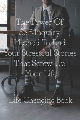 The Power Of Self-Inquiry Method To End Your Stressful Stories That Screw Up Your Life: Life-Changing Book: Self-Inquiry Cover Image