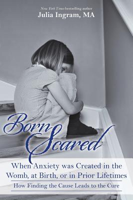 Born Scared: When Anxiety was Created in the Womb, at Birth, or in Prior Lifetimes, and How Finding the Cause Leads to the Cure Cover Image