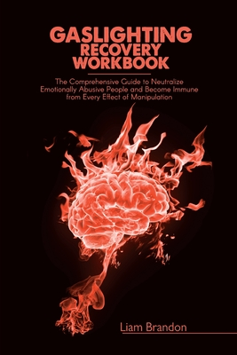Gaslighting Recovery Workbook: The Comprehensive Guide to Neutralize Emotionally Abusive People and Become Immune from Every Effect of Manipulation Cover Image