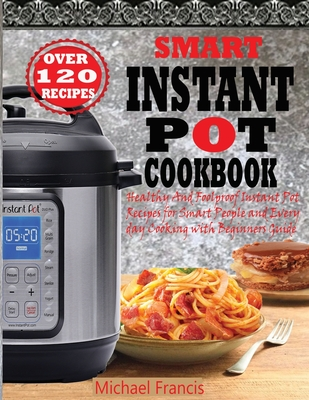 Smart Instant Pot Cookbook: Healthy And Foolproof Instant Pot Recipes for Smart People And Everyday Cooking with Beginners Guide Cover Image
