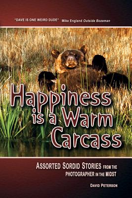 Happiness Is a Warm Carcass: Assorted Sordid Stories from the Photographer in the Midst Cover Image