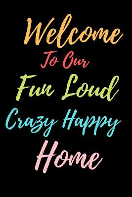 Welcome To Our Fun Loud Crazy Happy Home: Guest Books for Events, Weddings, Birthday, Anniversarry party Gift Book. Use as You Wish For Names & Addres Cover Image