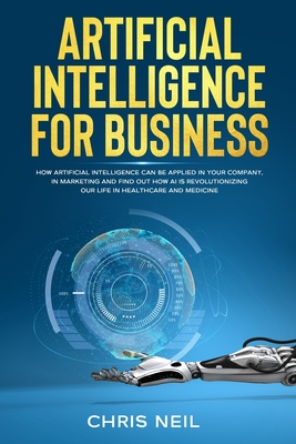 Artificial Intelligence For Business: How Artificial Intelligence Can Be Applied In Your Company, In Marketing And Find Out How AI Is Revolutionizing Cover Image
