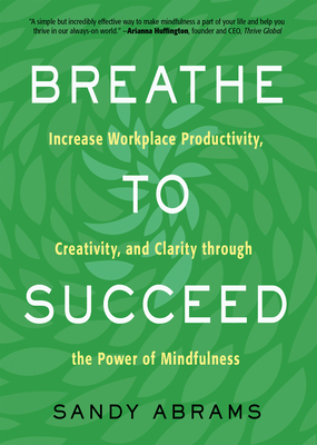 Breathe To Succeed: Increase Workplace Productivity, Creativity, and Clarity through the Power of Mindfulness Cover Image