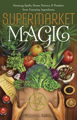 Supermarket Magic: Creating Spells, Brews, Potions & Powders from Everyday Ingredients Cover Image