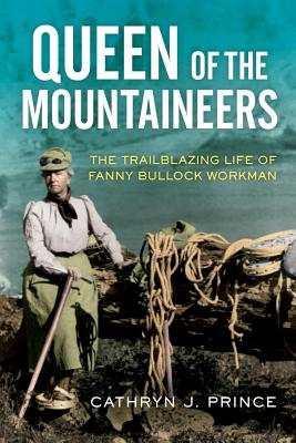 Queen of the Mountaineers: The Trailblazing Life of Fanny Bullock Workman Cover Image