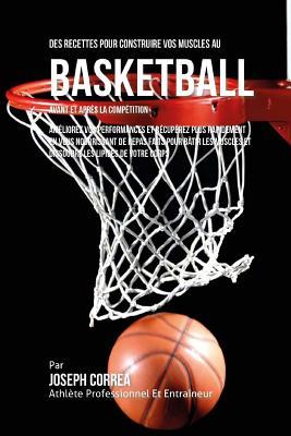 Des Recettes Pour Construire Vos Muscles Au Basket Ball Avant Et Apres La Competition: Ameliorez Vos Performances Et Recuperez Plus Rapidement En Vous Cover Image