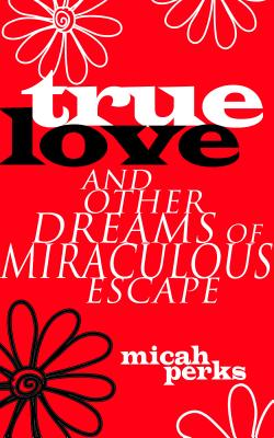 True Love and Other Dreams of Miraculous Escape Cover Image