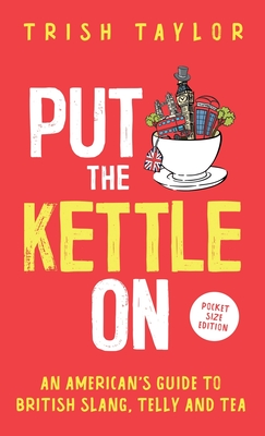 Put The Kettle On: An American's Guide to British Slang, Telly and Tea. Pocket Size Edition Cover Image