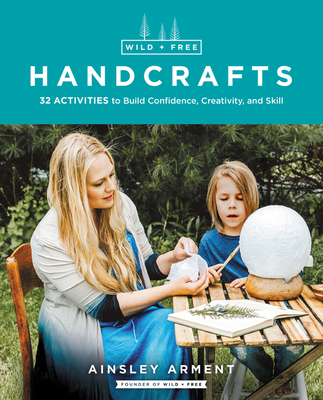 Wild and Free Handcrafts: 32 Activities to Build Confidence, Creativity, and Skill Cover Image