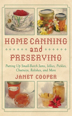 Home Canning and Preserving: Putting Up Small-Batch Jams, Jellies, Pickles, Chutneys, Relishes, Spices and More Cover Image