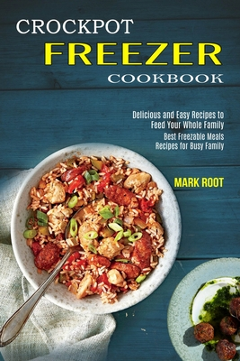 Crockpot Freezer Cookbook: Best Freezable Meals Recipes for Busy Family (Delicious and Easy Recipes to Feed Your Whole Family) Cover Image