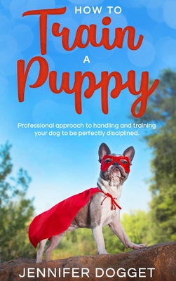 How to train a puppy: Professional approach to handling and training your dog to be perfectly disciplined. Cover Image