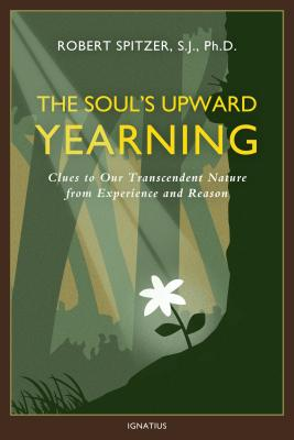 The Soul's Upward Yearning: Clues to Our Transcendent Nature from Experience and Reason (Happiness, Suffering, and Transcendence #2) Cover Image