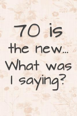 70 is the New... What Was I Saying?: Funny 70 Year Old Gag Gift for Women Cover Image
