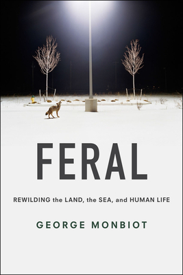 Feral: Rewilding the Land, the Sea, and Human Life Cover Image