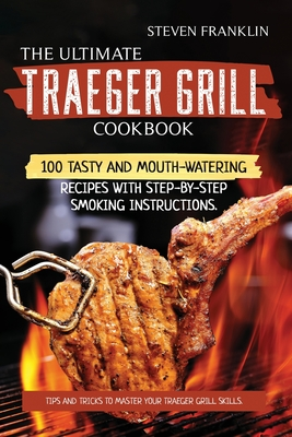 The Ultimate Traeger Grill Cookbook: Tips and Tricks to master Your Traeger Grill Skills. 100 Tasty and Mouth-Watering Recipes with Step-by-Step Smoki Cover Image