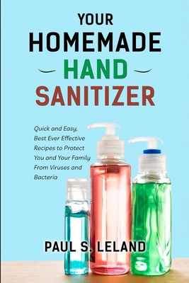 Your Homemade Hand Sanitizer: Quick and Easy, Best Ever Effective Recipes to Protect You and Your Family From Virus and Bacteria Cover Image
