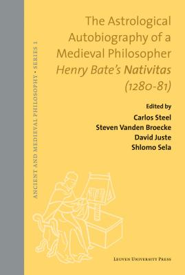 The Astrological Autobiography of a Medieval Philosopher: Henry Bate's Nativitas (1280-81) (Ancient and Medieval Philosophy-Series 1) Cover Image
