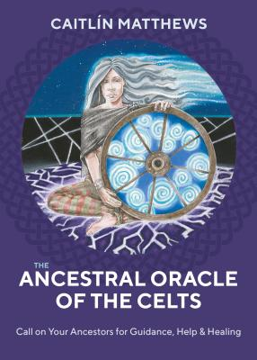 The Ancestral Oracle of the Celts: Call on Your Ancestors for Guidance, Help and Healing Cover Image