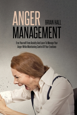Anger Management: Free Yourself From Anxiety And Learn To Manage Your Anger While Maintaining Control Of Your Emotions Cover Image