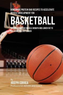 Homemade Protein Bar Recipes to Accelerate Muscle Development for Basketball: Naturally improve muscle growth and lower fat to win more and last longe Cover Image