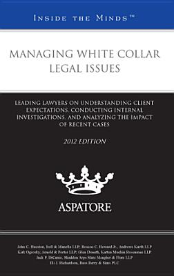 Managing White Collar Legal Issues: Leading Lawyers on Understanding Client Expectations, Conducting Internal Investigations, and Analyzing the Impact Cover Image