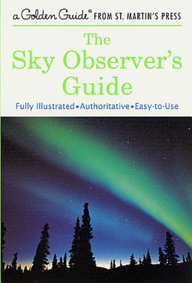 The Sky Observer's Guide: A Fully Illustrated, Authoritative and Easy-to-Use Guide (A Golden Guide from St. Martin's Press) Cover Image