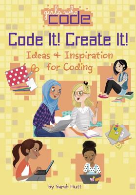 Girls Who Code: Code It! Create It!: Ideas and Inspiration for Coding by Sarah Hutt