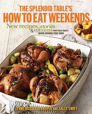 The Splendid Table's How to Eat Weekends: New Recipes, Stories & Opinions from Public Radio's Award-Winning Food Show Cover Image