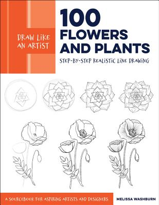 Draw Like an Artist: 100 Flowers and Plants: Step-by-Step Realistic Line Drawing * A Sourcebook for Aspiring Artists and Designers Cover Image