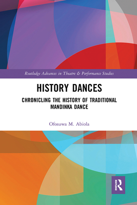 History Dances: Chronicling the History of Traditional Mandinka Dance (Routledge Advances in Theatre & Performance Studies) Cover Image