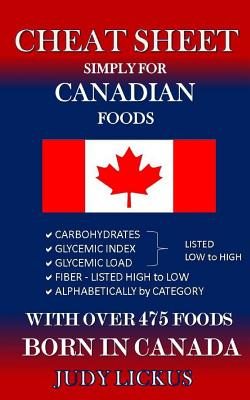 Cheat Sheet Simply for Canadian Foods: Carbohydrate, Glycemic Index, Glycemic Load Foods Listed from Low to High + High Fiber Foods Listed from High t Cover Image