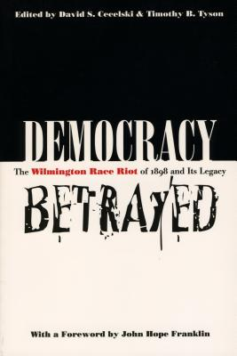 Democracy Betrayed: The Wilmington Race Riot of 1898 and Its Legacy Cover Image