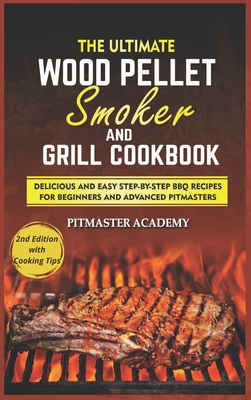 The Ultimate Wood Pellet Smoker and Grill Cookbook: Delicious and Easy Step-by-Step BBQ Recipes for Beginners and Advanced Pitmasters Cover Image