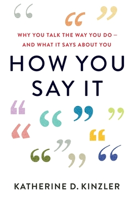 How You Say It: Why You Talk the Way You Do—And What It Says About You Cover Image