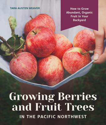 Growing Berries and Fruit Trees in the Pacific Northwest: How to Grow Abundant, Organic Fruit in Your Backyard Cover Image