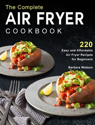 The Complete Air Fryer Cookbook: 220 Easy and Affordable Air Fryer Recipes for Beginners Cover Image