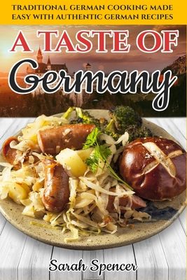 A Taste of Germany: Traditional German Cooking Made Easy with Authentic German Recipes Cover Image